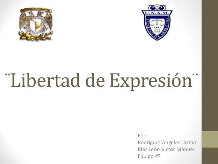 ¨Libertad de Expresión¨ <br />Por:<br />Rodríguez Ángeles Jazmín <br />Rios León Victor Manuel<br />Equipo #7<br />
