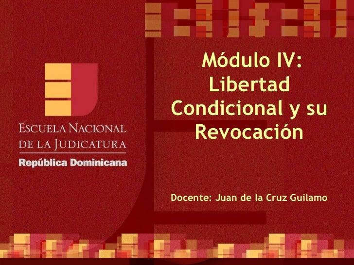 Módulo IV: Libertad Condicional y su Revocación Docente: Juan de la Cruz Guilamo