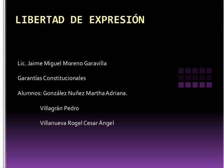 LIBERTAD DE EXPRESIÓN<br />Lic. Jaime Miguel Moreno Garavilla<br />Garantías Constitucionales<br />Alumnos: González Nuñez...