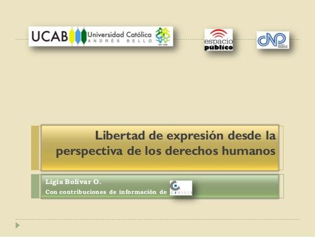 Libertad de expresión desde la perspectiva de los derechos humanos Ligia Bolívar O. Con contribuciones de información de