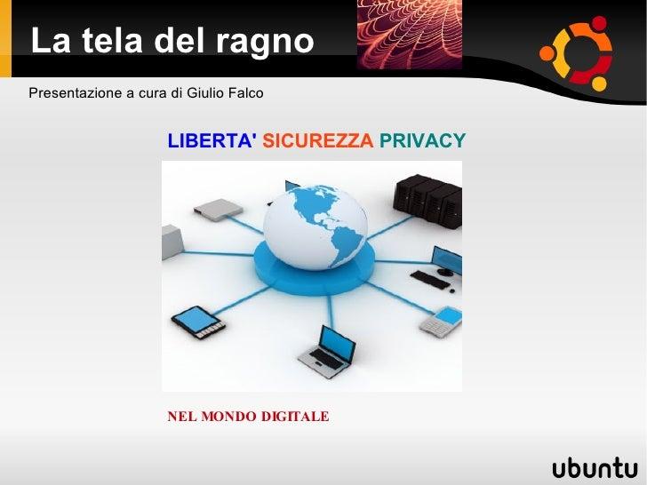 La tela del ragno LIBERTA'   SICUREZZA   PRIVACY Presentazione a cura di Giulio Falco NEL MONDO DIGITALE