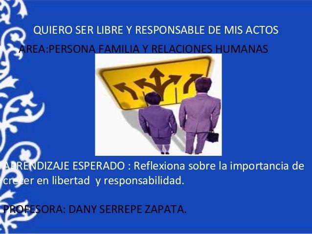 QUIERO SER LIBRE Y RESPONSABLE DE MIS ACTOS AREA:PERSONA FAMILIA Y RELACIONES HUMANAS APRENDIZAJE ESPERADO : Reflexiona so...