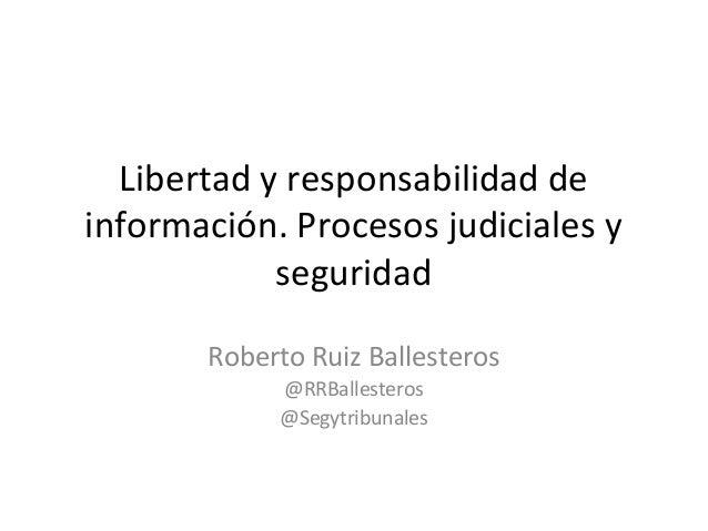 Libertad y responsabilidad deinformación. Procesos judiciales y            seguridad       Roberto Ruiz Ballesteros       ...