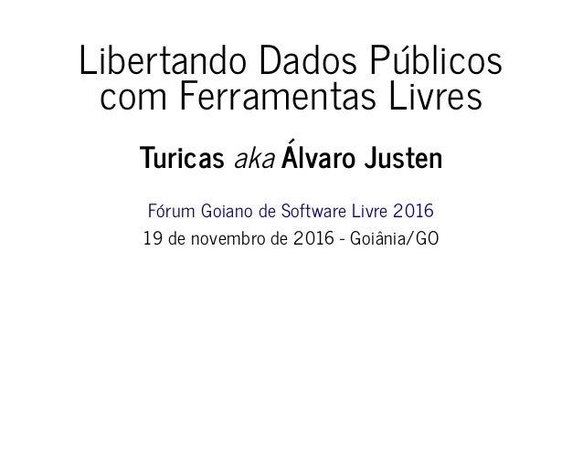 Libertando Dados Públicos com Ferramentas Livres Turicas aka Álvaro Justen Fórum Goiano de Software Livre 2016 19 de novem...