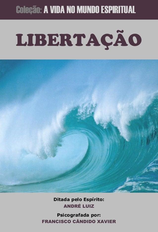 Coleção: A VIDA NO MUNDO ESPIRITUAL  LIBERTAÇÃO  Ditada pelo Espírito: ANDRÉ LUIZ Psicografada por: FRANCISCO CÂNDIDO XAVI...