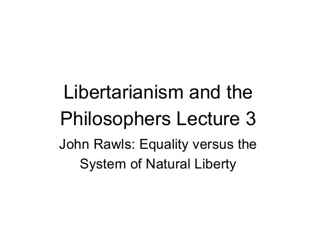 Libertarianism and the Philosophers Lecture 3 John Rawls: Equality versus the System of Natural Liberty