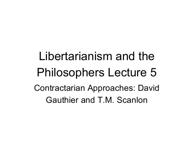 Libertarianism and the Philosophers Lecture 5 Contractarian Approaches: David Gauthier and T.M. Scanlon