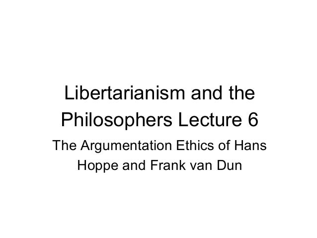 Libertarianism and the Philosophers Lecture 6 The Argumentation Ethics of Hans Hoppe and Frank van Dun