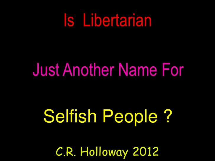Is LibertarianJust Another Name For Selfish People ?   C.R. Holloway 2012