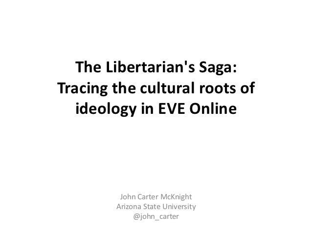 The Libertarians Saga:Tracing the cultural roots of   ideology in EVE Online         John Carter McKnight        Arizona S...