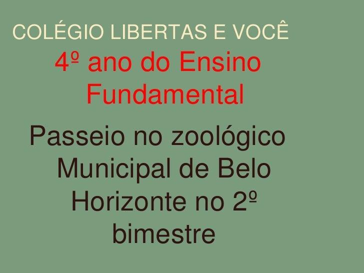 COLÉGIO LIBERTAS E VOCÊ<br />4º ano do Ensino Fundamental<br />Passeio no zoológico Municipal de Belo Horizonte no 2º bime...