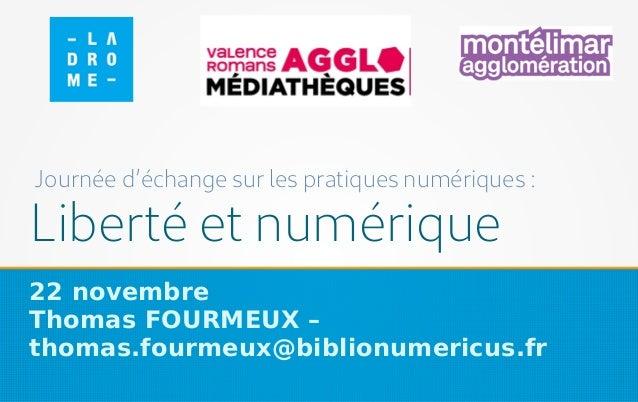 Liberté et numérique 22 novembre Thomas FOURMEUX – thomas.fourmeux@biblionumericus.fr Journée d'échange sur les pratiques ...