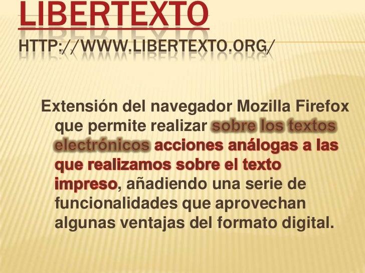 Libertextohttp://www.libertexto.org/<br />Extensión del navegador MozillaFirefox que permite realizar sobre los textos ele...