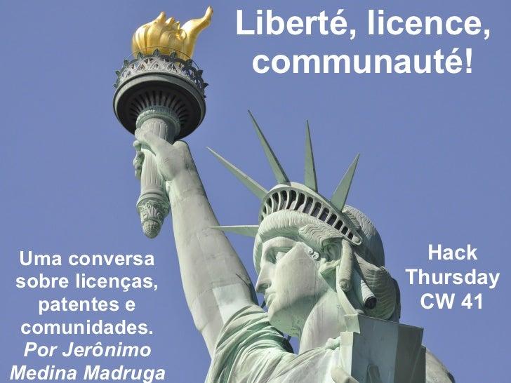 Liberté, licence,                   communauté! Uma conversa                  Hacksobre licenças,              Thursday   ...