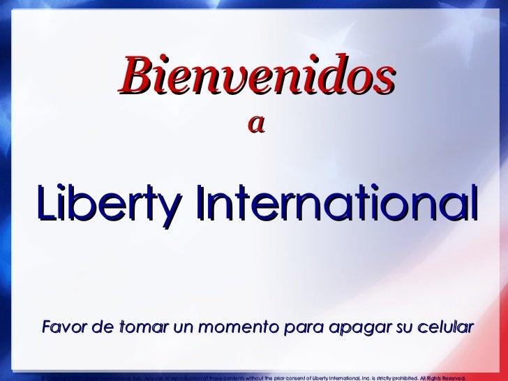 Bienvenidos a Liberty International   Favor de tomar un momento para apagar su celular © Copyright 2007 Liberty Internatio...