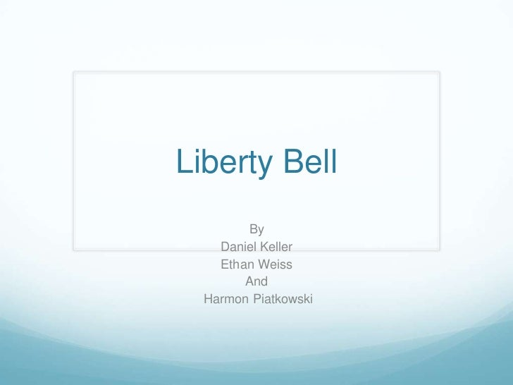 Liberty Bell<br />By<br />Daniel Keller<br />Ethan Weiss <br />And<br /> Harmon Piatkowski<br />