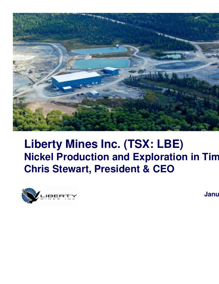 Liberty Mines Inc. (TSX: LBE)Nickel Production and Exploration in TimminsChris Stewart, President & CEO                   ...