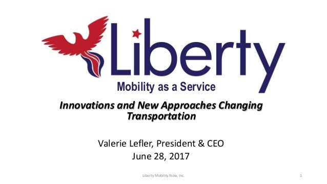 Innovations and New Approaches Changing Transportation Valerie Lefler, President & CEO June 28, 2017 Mobility as a Service...