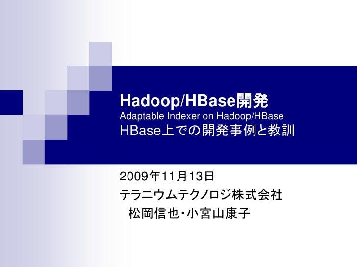 Hadoop/HBase開発 Adaptable Indexer on Hadoop/HBase HBase上での開発事例と教訓   2009年11月13日 テラニウムテクノロジ株式会社  松岡信也・小宮山康子