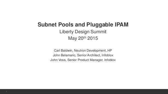 1 | © 2013 Infoblox Inc. All Rights Reserved.1 Subnet Pools and Pluggable IPAM Liberty Design Summit May 20th 2015 Carl Ba...