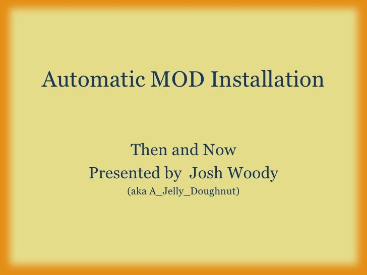 Automatic MOD Installation<br />Then and Now<br />Presented by  Josh Woody<br />(aka A_Jelly_Doughnut)<br />