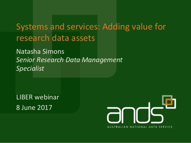 Systems and services: Adding value for research data assets LIBER webinar 8 June 2017 Senior Research Data Management Spec...