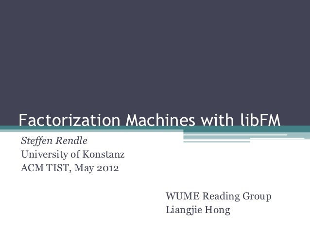 Factorization Machines with libFMSteffen RendleUniversity of KonstanzACM TIST, May 2012                         WUME Readi...