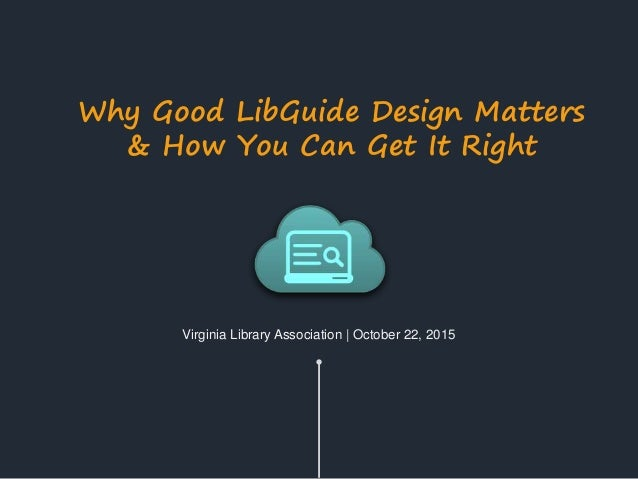 Virginia Library Association | October 22, 2015 Why Good LibGuide Design Matters & How You Can Get It Right
