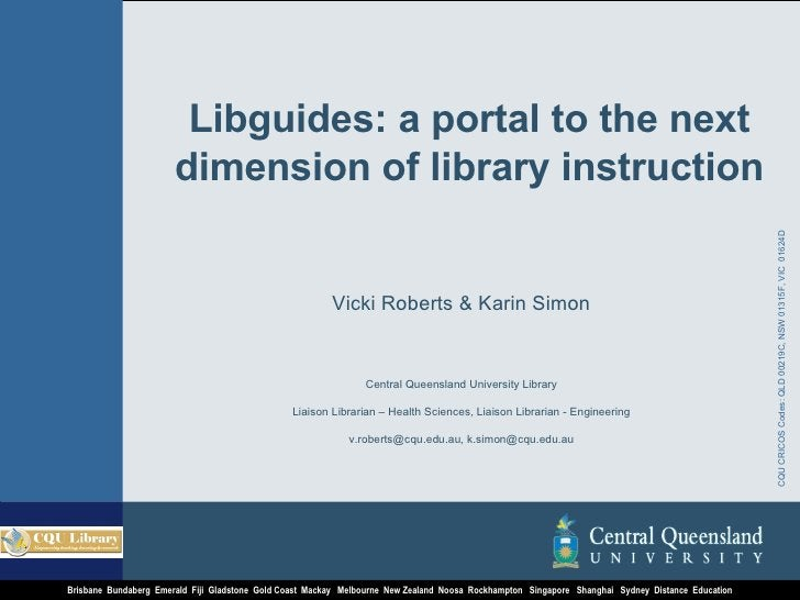 Libguides: a portal to the next dimension of library instruction Vicki Roberts & Karin Simon Central Queensland University...