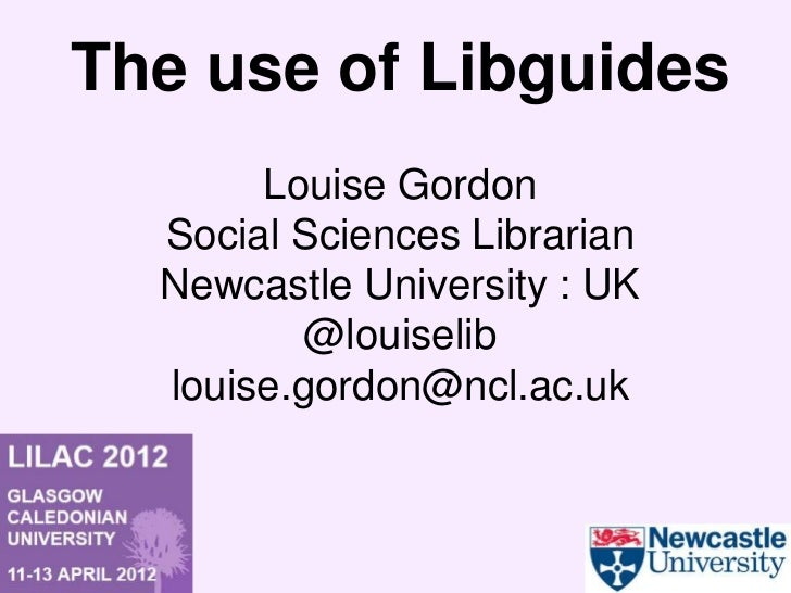 The use of Libguides       Louise Gordon  Social Sciences Librarian  Newcastle University : UK          @louiselib  louise...