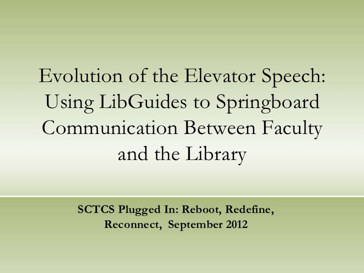 Evolution of the Elevator Speech:Using LibGuides to SpringboardCommunication Between Faculty         and the Library    SC...