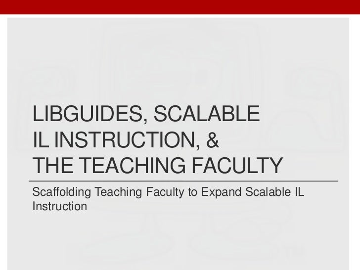 LibGuides, Scalable IL Instruction, & the Teaching Faculty<br />Scaffolding Teaching Faculty to Expand Scalable IL Instruc...