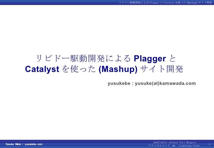 リビドー駆動開発による Plagger と Catalyst を使った (Mashup) サイト開発  yusukebe : yusuke(at)kamawada.com