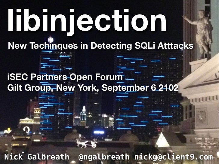 libinjectionNew Techinques in Detecting SQLi AtttacksiSEC Partners Open ForumGilt Group, New York, September 6 2102Nick Ga...
