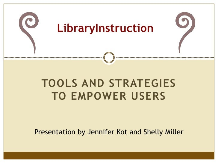 LibraryInstruction<br />Tools and strategies to empower users<br />Presentation by Jennifer Kot and Shelly Miller<br />