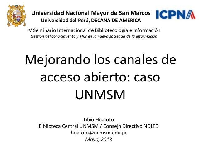 Mejorando los canales deacceso abierto: casoUNMSMIV Seminario Internacional de Bibliotecología e InformaciónGestión del co...