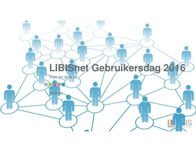 LIBISnet Gebruikersdag 2016 Voor en door u! Welkom