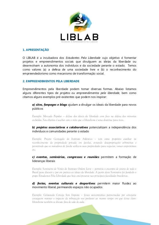 1. APRESENTAÇÃO O LIBLAB é a incubadora dos Estudantes Pela Liberdade cujo objetivo é fomentar projetos e empreendimentos ...