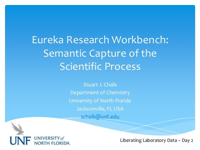 Eureka Research Workbench: Semantic Capture of the Scientific Process Stuart J. Chalk Department of Chemistry University o...