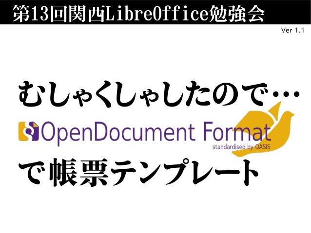 第13回関西LibreOffice勉強会 むしゃくしゃしたので… OpenDocument で帳票テンプレート Ver 1.1
