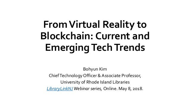 FromVirtual Reality to Blockchain: Current and EmergingTechTrends Bohyun Kim ChiefTechnology Officer & Associate Professor...