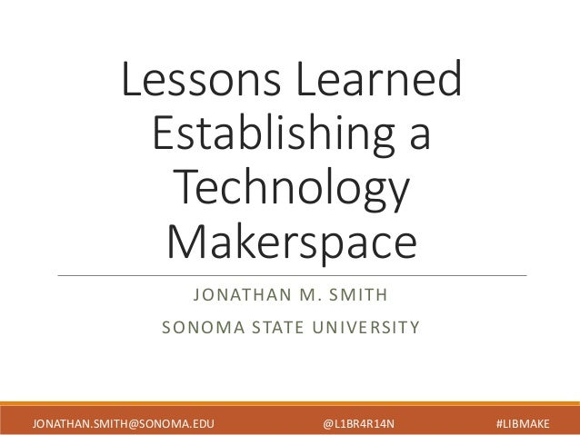 Lessons Learned Establishing a Technology Makerspace JONATHAN M. SMITH SONOMA STATE UNIVERSITY JONATHAN.SMITH@SONOMA.EDU @...