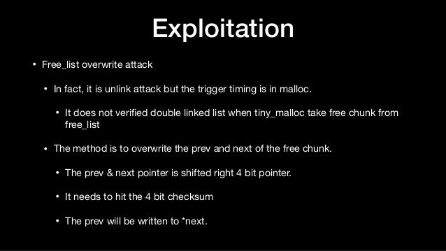 • Free_list overwrite attack  • In fact, it is unlink attack but the trigger timing is in malloc.   • It does not verified ...
