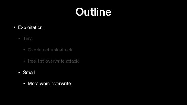 Outline • Exploitation  • Tiny   • Overlap chunk attack  • free_list overwrite attack  • Small   • Meta word overwrite