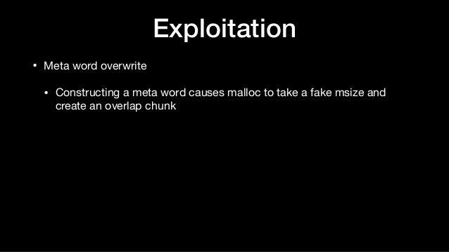 • Meta word overwrite  • Constructing a meta word causes malloc to take a fake msize and create an overlap chunk Exploitat...