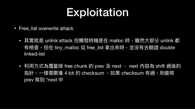 • Free_list overwrite attack  • 其實就是 unlink attack 但觸發時機是在 malloc 時,雖然⼤大部分 unlink 都 有檢查,但在 tiny_malloc 從 free_list 拿出來來時,並...