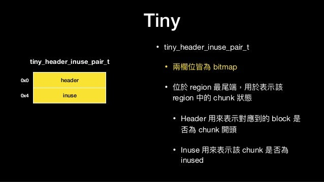 Tiny • tiny_header_inuse_pair_t  • 兩兩欄欄位皆為 bitmap  • 位於 region 最尾端,⽤用於表⽰示該 region 中的 chunk 狀狀態  • Header ⽤用來來表⽰示對應到的 block...