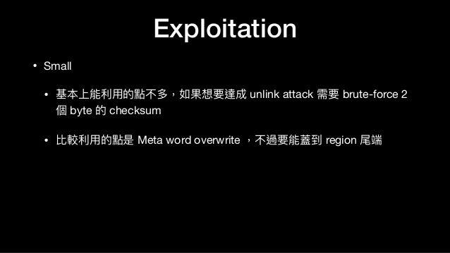 • Small   • 基本上能利利⽤用的點不多,如果想要達成 unlink attack 需要 brute-force 2 個 byte 的 checksum  • 比較利利⽤用的點是 Meta word overwrite ,不過要能蓋到 ...