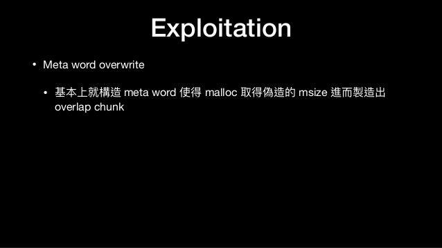 • Meta word overwrite  • 基本上就構造 meta word 使得 malloc 取得偽造的 msize 進⽽而製造出 overlap chunk Exploitation