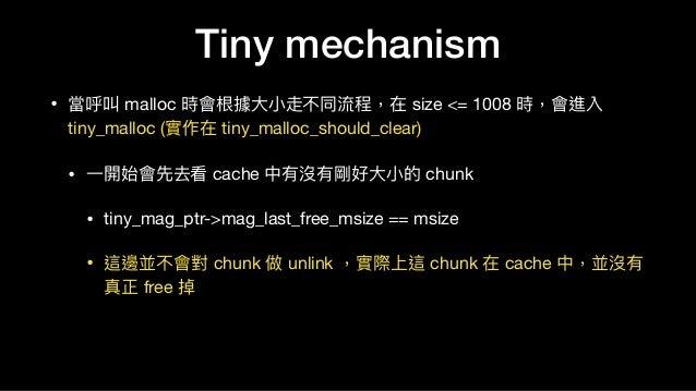 • 當呼叫 malloc 時會根據⼤大⼩小走不同流程,在 size <= 1008 時,會進入 tiny_malloc (實作在 tiny_malloc_should_clear)  • ⼀一開始會先去看 cache 中有沒有剛好⼤大⼩小的 c...